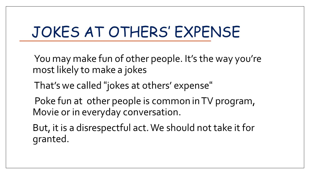 JOKES AT OTHERS' EXPENSE You may make fun of other people.
