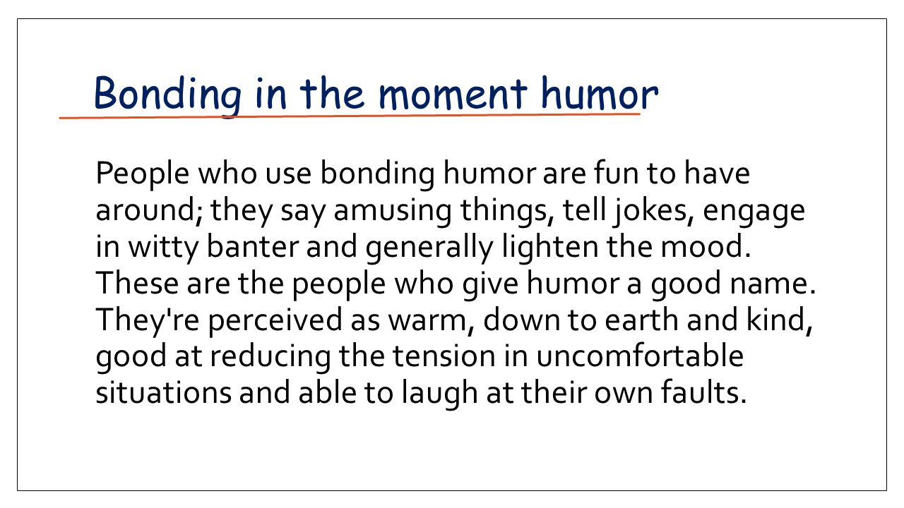 Bonding­ in ­the ­moment humor People who use bonding humor are fun to have around; they say amusing things, tell jokes, engage in witty banter and generally lighten the mood.
