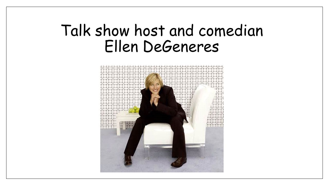 Talk show host and comedian Ellen DeGeneres