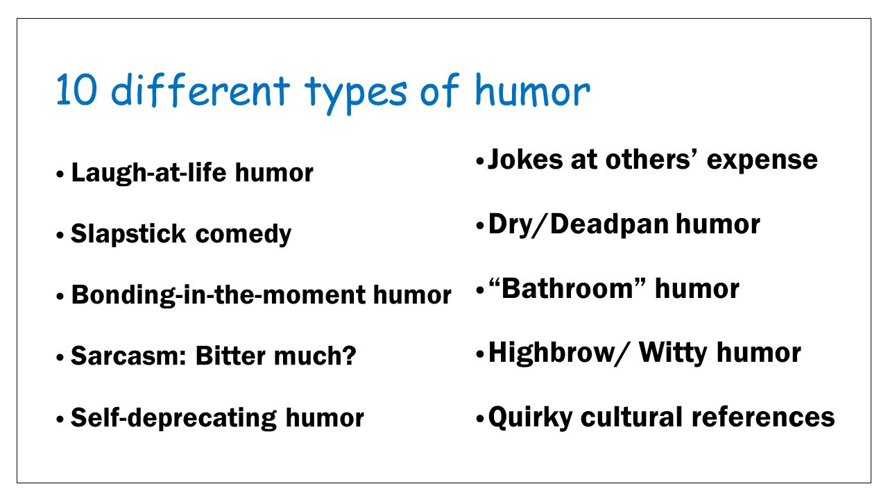 10 different types of humor Laugh-at-life humor Slapstick comedy Bonding-in-the-moment humor Sarcasm: Bitter much.