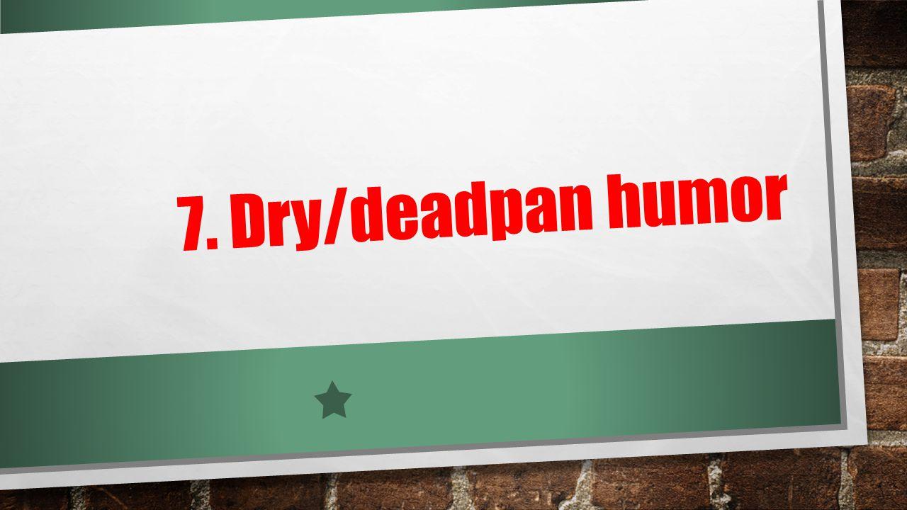 7. Dry/deadpan humor