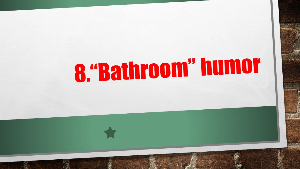8. Bathroom humor