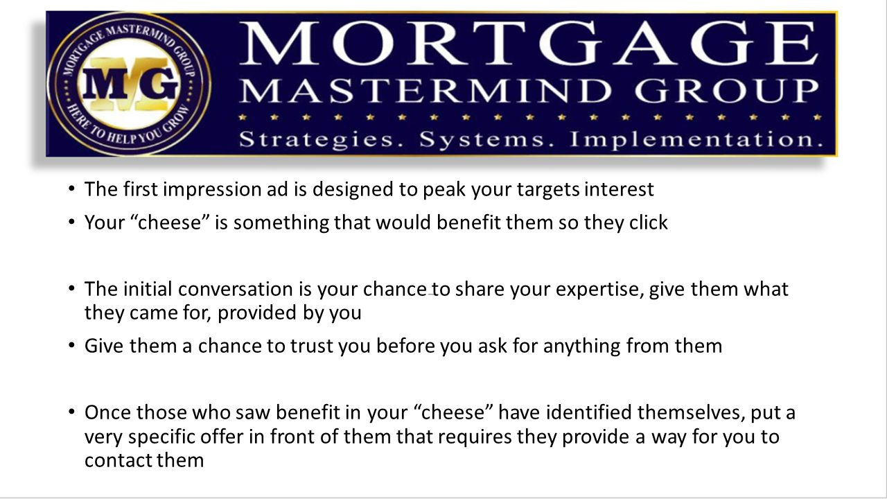 The first impression ad is designed to peak your targets interest Your cheese is something that would benefit them so they click The initial conversation is your chance to share your expertise, give them what they came for, provided by you Give them a chance to trust you before you ask for anything from them Once those who saw benefit in your cheese have identified themselves, put a very specific offer in front of them that requires they provide a way for you to contact them
