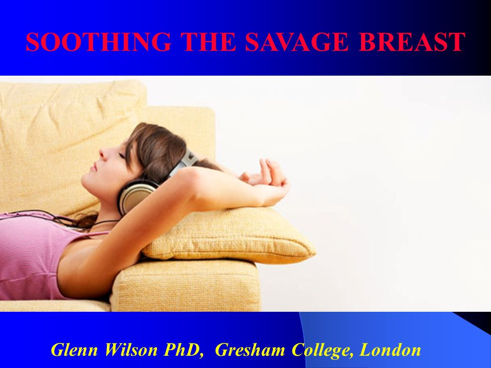 Glenn Wilson PhD, Gresham College, London SOOTHING THE SAVAGE BREAST