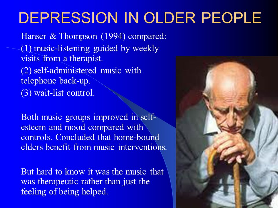 DEPRESSION IN OLDER PEOPLE Hanser & Thompson (1994) compared: (1) music-listening guided by weekly visits from a therapist. (2) self-administered musi