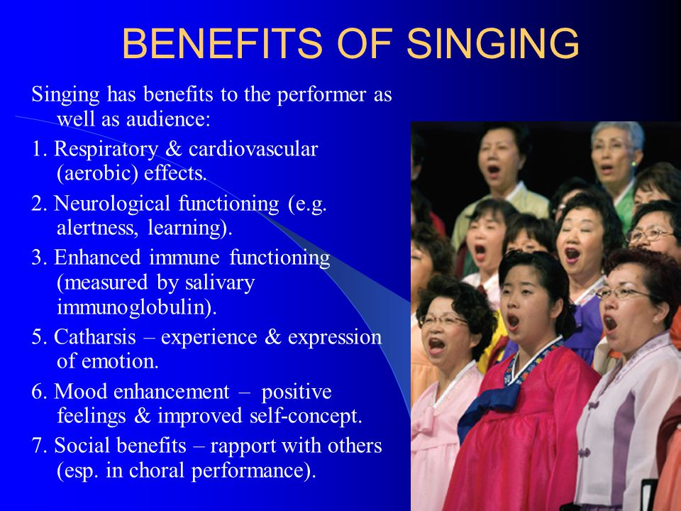 BENEFITS OF SINGING Singing has benefits to the performer as well as audience: 1. Respiratory & cardiovascular (aerobic) effects. 2. Neurological func