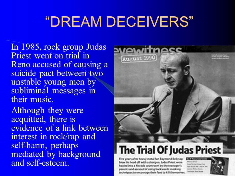 """DREAM DECEIVERS"" In 1985, rock group Judas Priest went on trial in Reno accused of causing a suicide pact between two unstable young men by sublimina"