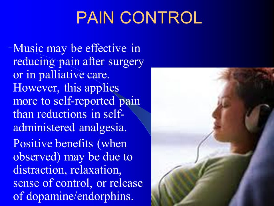 PAIN CONTROL Music may be effective in reducing pain after surgery or in palliative care. However, this applies more to self-reported pain than reduct