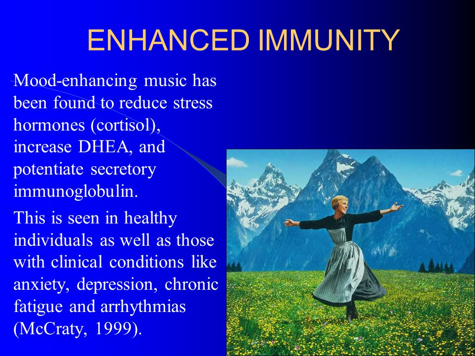 ENHANCED IMMUNITY Mood-enhancing music has been found to reduce stress hormones (cortisol), increase DHEA, and potentiate secretory immunoglobulin. Th