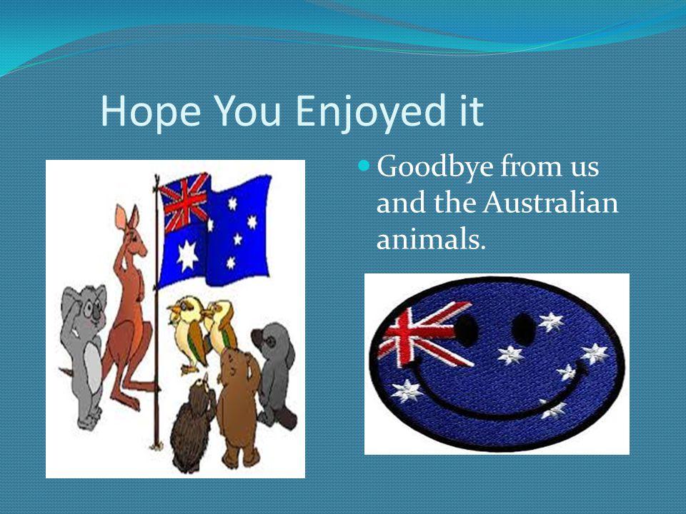 Hope You Enjoyed it Goodbye from us and the Australian animals.