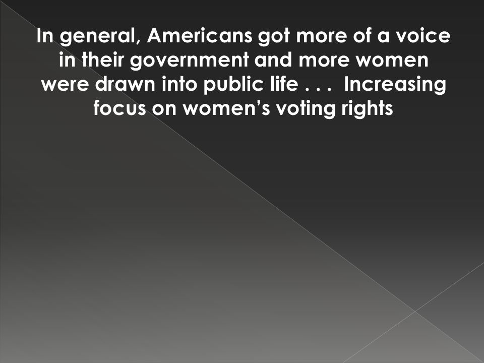 In general, Americans got more of a voice in their government and more women were drawn into public life... Increasing focus on women's voting rights