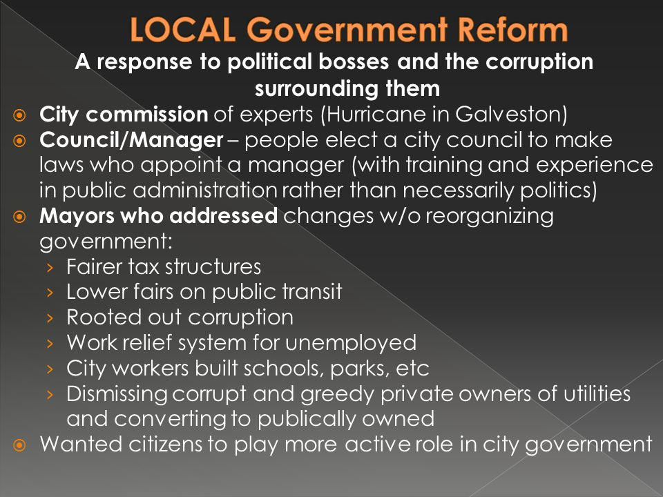 A response to political bosses and the corruption surrounding them  City commission of experts (Hurricane in Galveston)  Council/Manager – people el