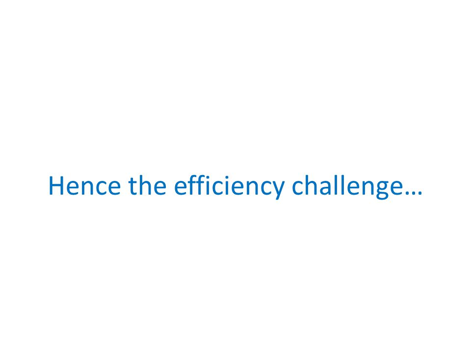 Hence the efficiency challenge…