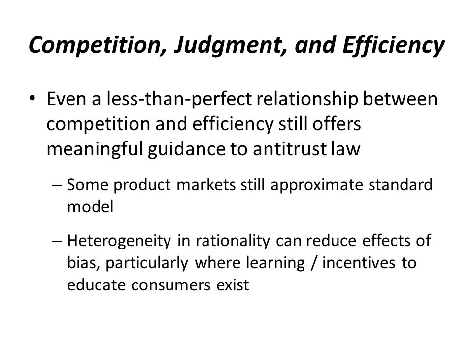Competition, Judgment, and Efficiency Even a less-than-perfect relationship between competition and efficiency still offers meaningful guidance to antitrust law – Some product markets still approximate standard model – Heterogeneity in rationality can reduce effects of bias, particularly where learning / incentives to educate consumers exist