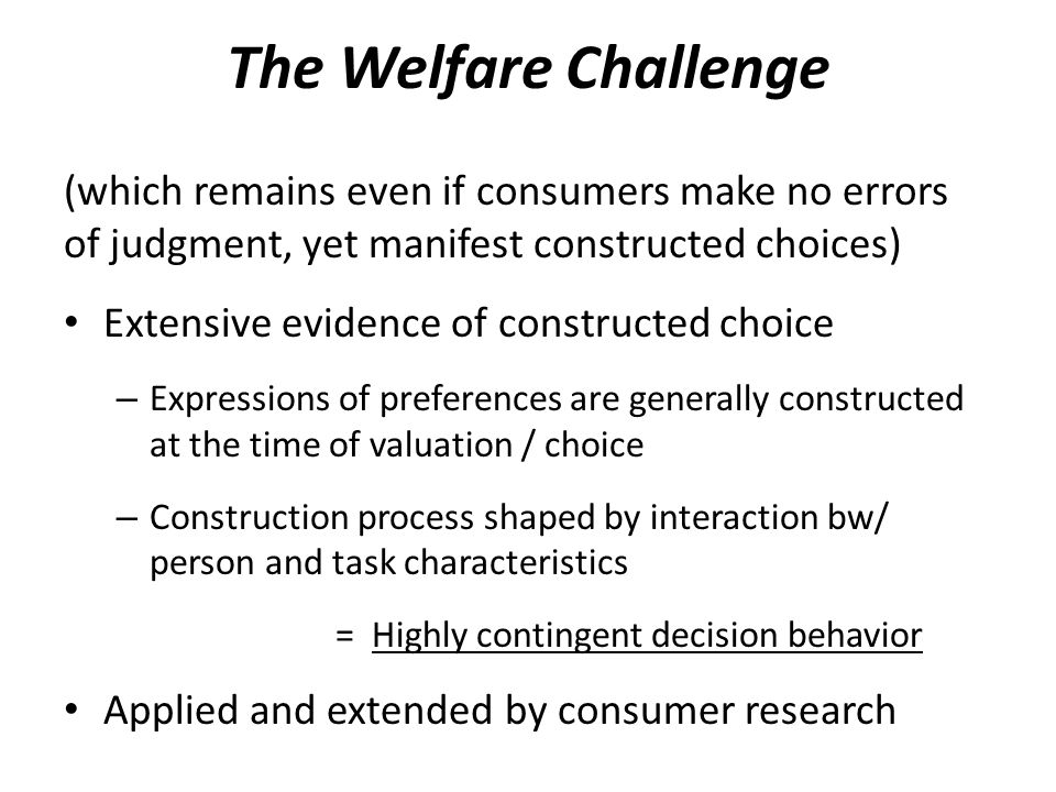 The Welfare Challenge (which remains even if consumers make no errors of judgment, yet manifest constructed choices) Extensive evidence of constructed choice – Expressions of preferences are generally constructed at the time of valuation / choice – Construction process shaped by interaction bw/ person and task characteristics = Highly contingent decision behavior Applied and extended by consumer research
