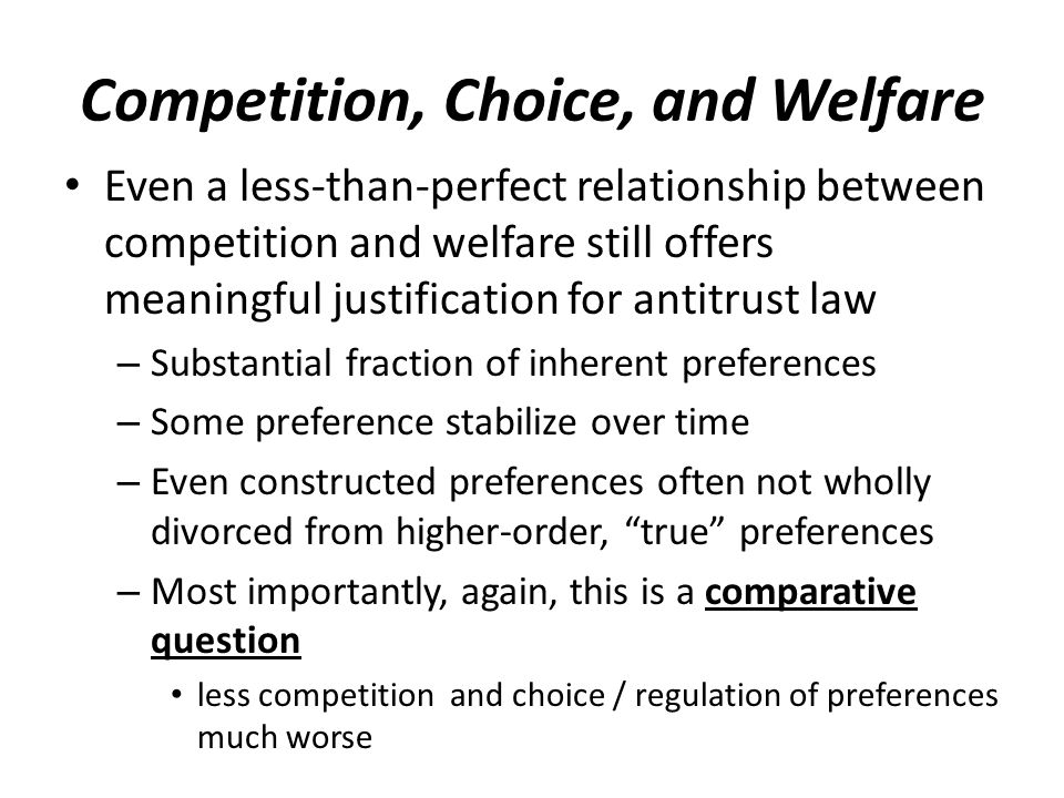 Competition, Choice, and Welfare Even a less-than-perfect relationship between competition and welfare still offers meaningful justification for antitrust law – Substantial fraction of inherent preferences – Some preference stabilize over time – Even constructed preferences often not wholly divorced from higher-order, true preferences – Most importantly, again, this is a comparative question less competition and choice / regulation of preferences much worse
