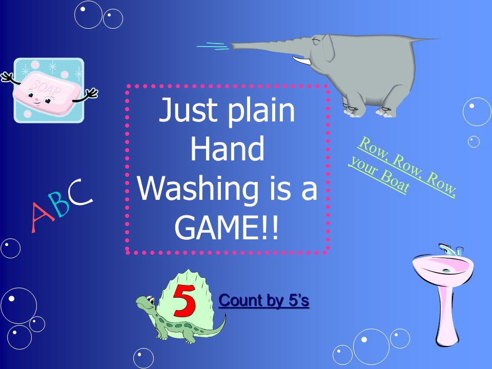 Just plain Hand Washing is a GAME!! ABCABC Row, Row, Row, your Boat Count by 5's