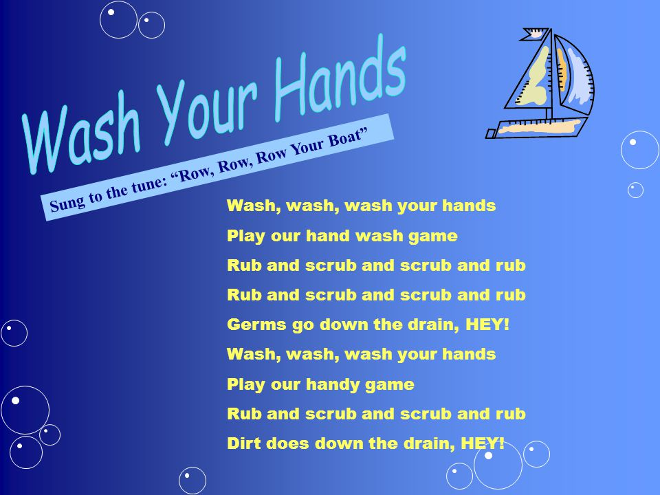 Sung to the tune: Row, Row, Row Your Boat Wash, wash, wash your hands Play our hand wash game Rub and scrub and scrub and rub Germs go down the drain, HEY.