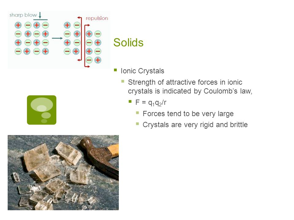 Solids  Ionic Crystals  Strength of attractive forces in ionic crystals is indicated by Coulomb's law,  F = q 1 q 2 /r  Forces tend to be very large  Crystals are very rigid and brittle