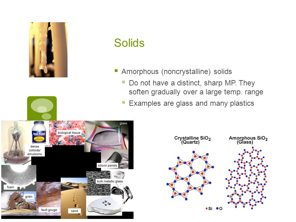 Solids  Amorphous (noncrystalline) solids  Do not have a distinct, sharp MP. They soften gradually over a large temp. range  Examples are glass and