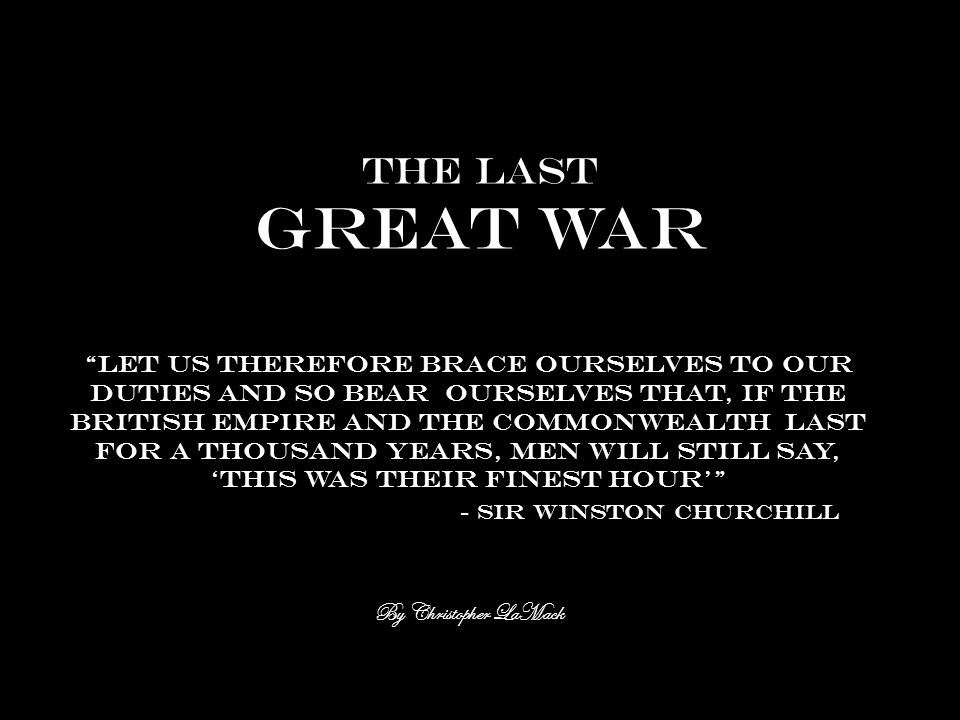 The last great war Let us therefore brace ourselves to our duties and so bear ourselves that, if the British empire and the commonwealth last for a thousand years, men will still say, 'this was their finest hour' - Sir Winston Churchill By Christopher LaMack