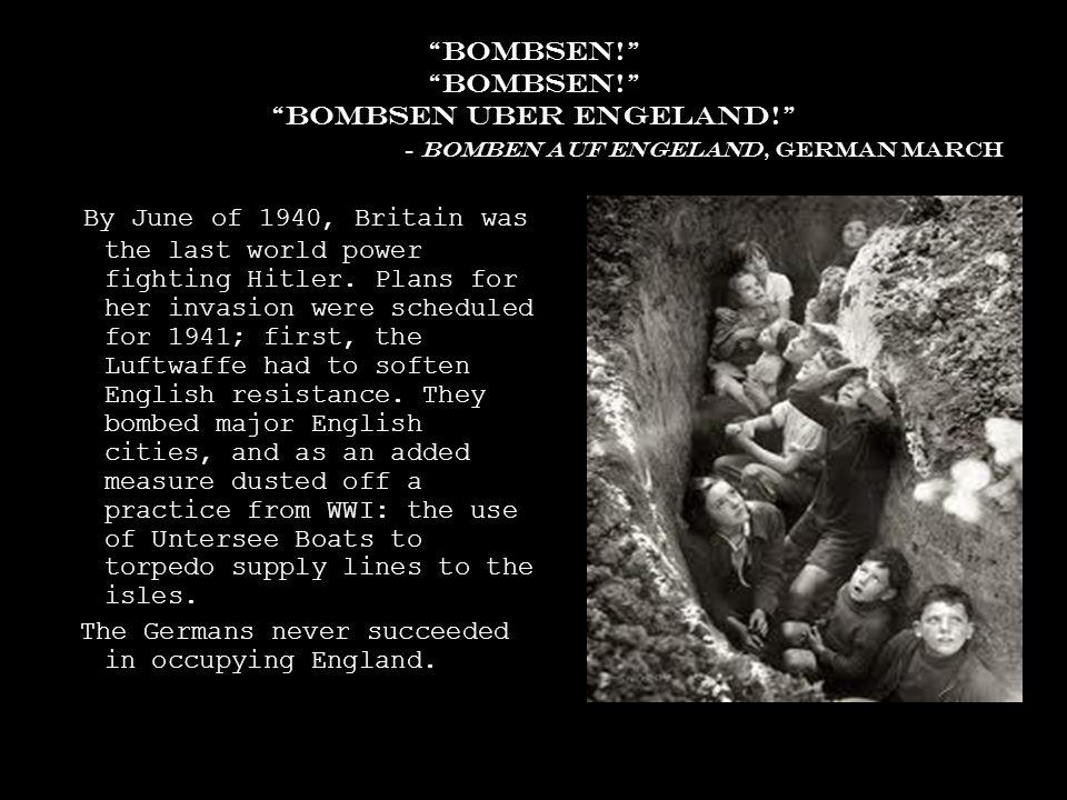 bombsen! Bombsen! Bombsen Uber engeland! - bomben auf engeland, German march By June of 1940, Britain was the last world power fighting Hitler.