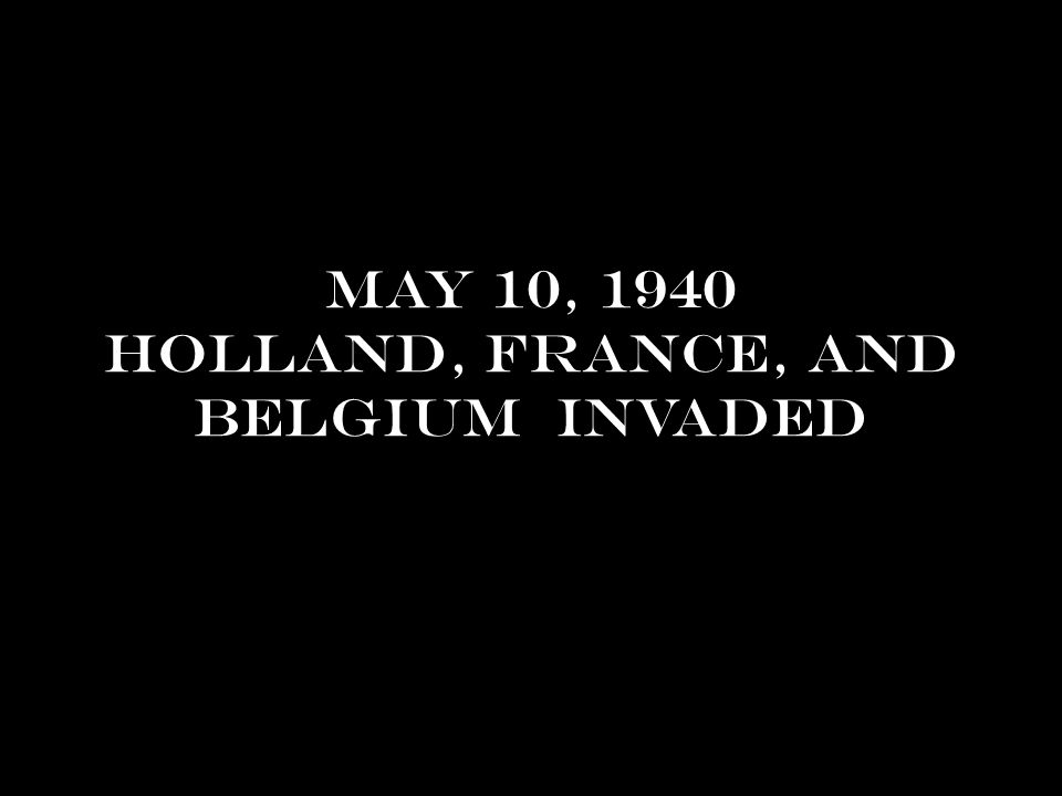 May 10, 1940 Holland, France, and Belgium invaded