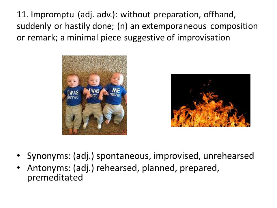 11. Impromptu (adj. adv.): without preparation, offhand, suddenly or hastily done; (n) an extemporaneous composition or remark; a minimal piece sugges