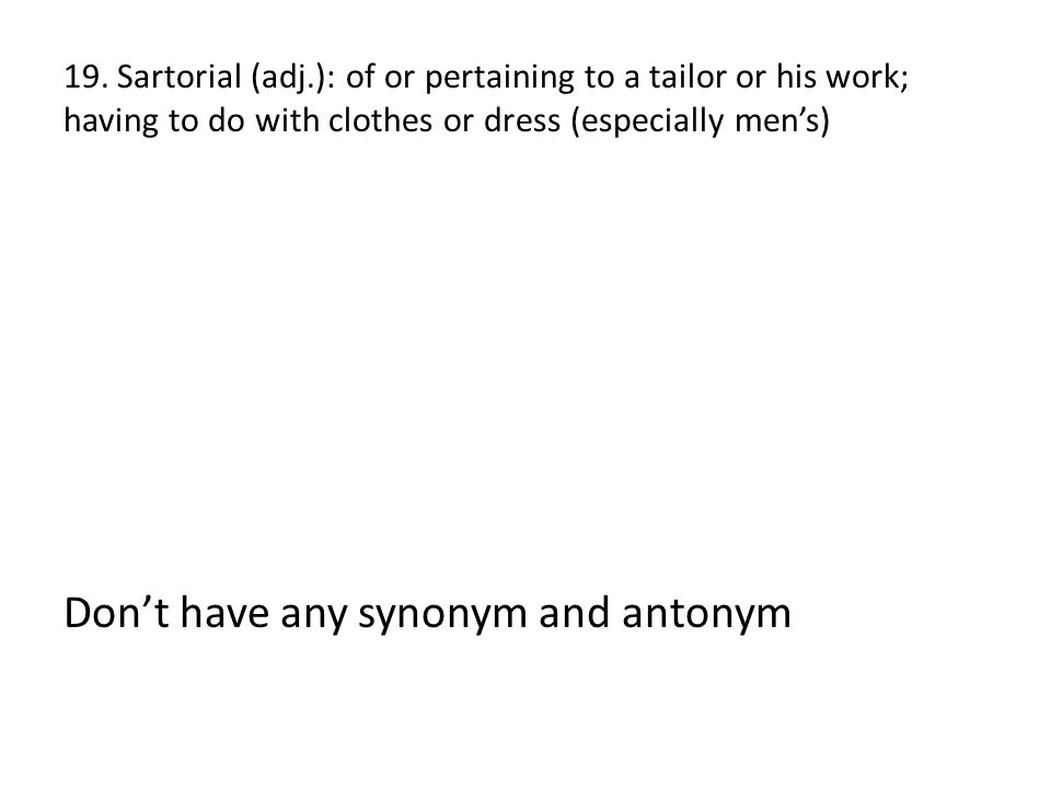 19. Sartorial (adj.): of or pertaining to a tailor or his work; having to do with clothes or dress (especially men's) Don't have any synonym and anton