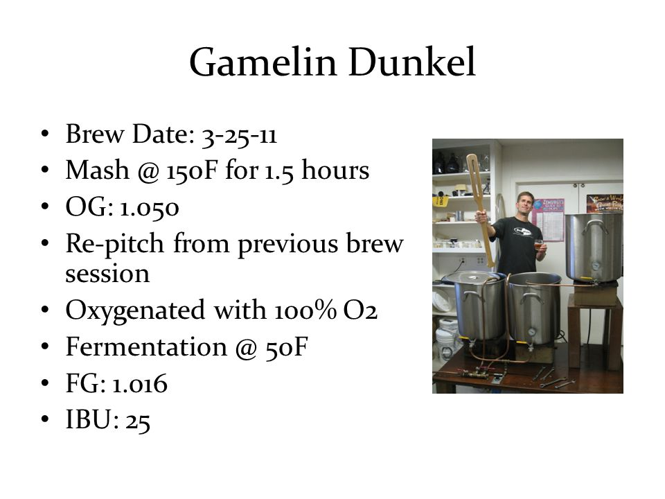Gamelin Dunkel Brew Date: 3-25-11 Mash @ 150F for 1.5 hours OG: 1.050 Re-pitch from previous brew session Oxygenated with 100% O2 Fermentation @ 50F FG: 1.016 IBU: 25