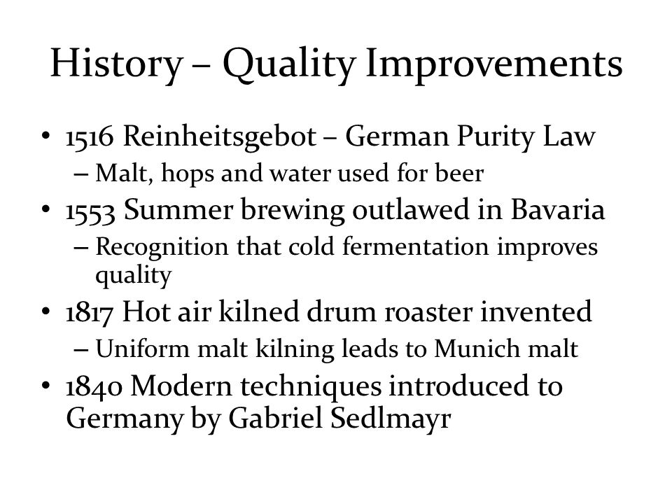 History – Quality Improvements 1516 Reinheitsgebot – German Purity Law – Malt, hops and water used for beer 1553 Summer brewing outlawed in Bavaria – Recognition that cold fermentation improves quality 1817 Hot air kilned drum roaster invented – Uniform malt kilning leads to Munich malt 1840 Modern techniques introduced to Germany by Gabriel Sedlmayr