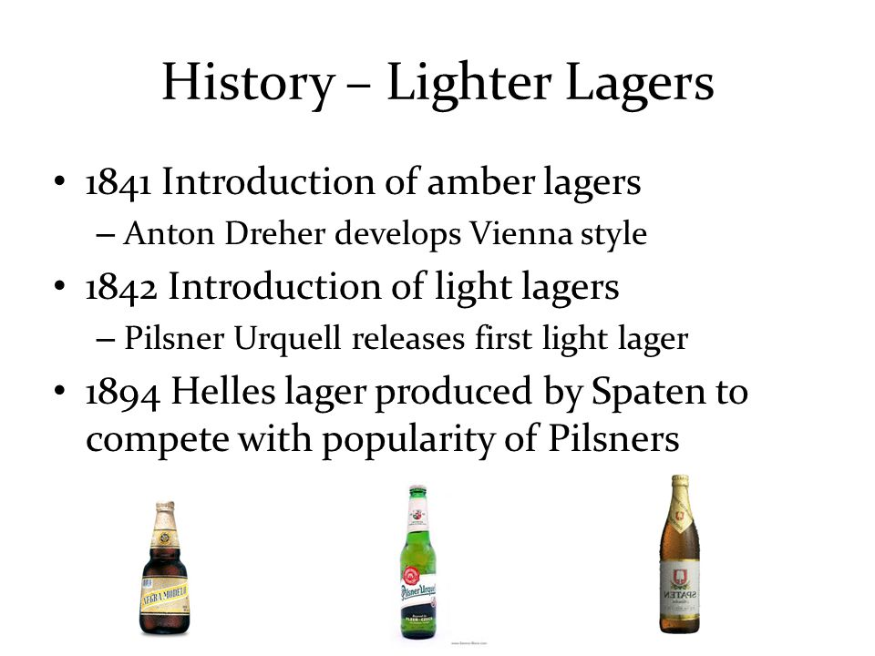 History – Other Key Events 1838-1840 First Lager Brewed in America (would have been dark) 1870s Invention of refrigeration 1878 Louis Pasteur discovers yeast function in fermentation 1890 Emil Hansen (Carlsberg) develops technique to cultivate pure yeast strains