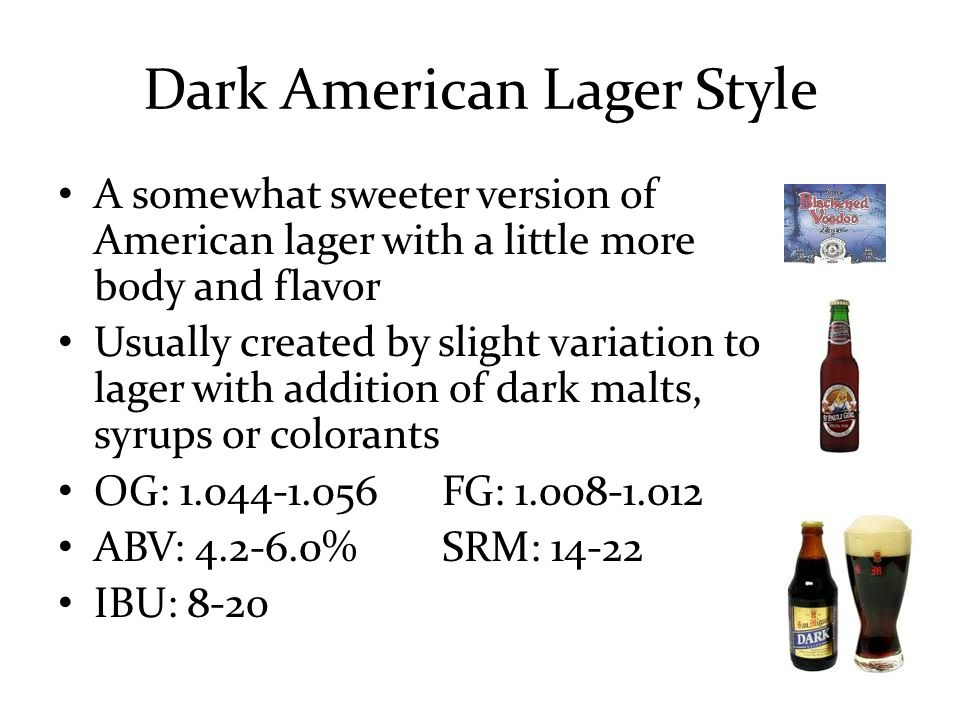 Dark American Lager Style A somewhat sweeter version of American lager with a little more body and flavor Usually created by slight variation to lager with addition of dark malts, syrups or colorants OG: 1.044-1.056FG: 1.008-1.012 ABV: 4.2-6.0%SRM: 14-22 IBU: 8-20