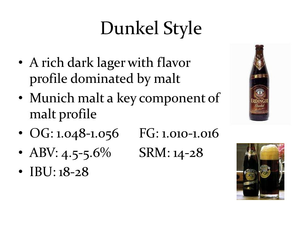 Dunkel Style A rich dark lager with flavor profile dominated by malt Munich malt a key component of malt profile OG: 1.048-1.056FG: 1.010-1.016 ABV: 4.5-5.6%SRM: 14-28 IBU: 18-28