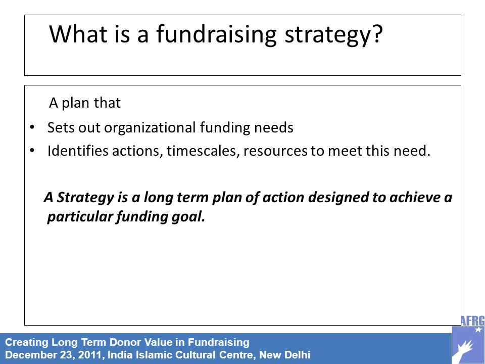 Creating Long Term Donor Value in Fundraising December 23, 2011, India Islamic Cultural Centre, New Delhi What is a fundraising strategy.