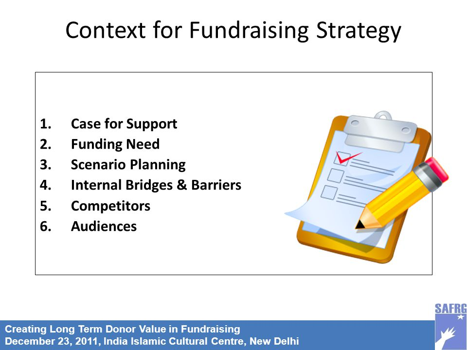 Creating Long Term Donor Value in Fundraising December 23, 2011, India Islamic Cultural Centre, New Delhi 1.Case for Support 2.Funding Need 3.Scenario Planning 4.Internal Bridges & Barriers 5.Competitors 6.Audiences Context for Fundraising Strategy