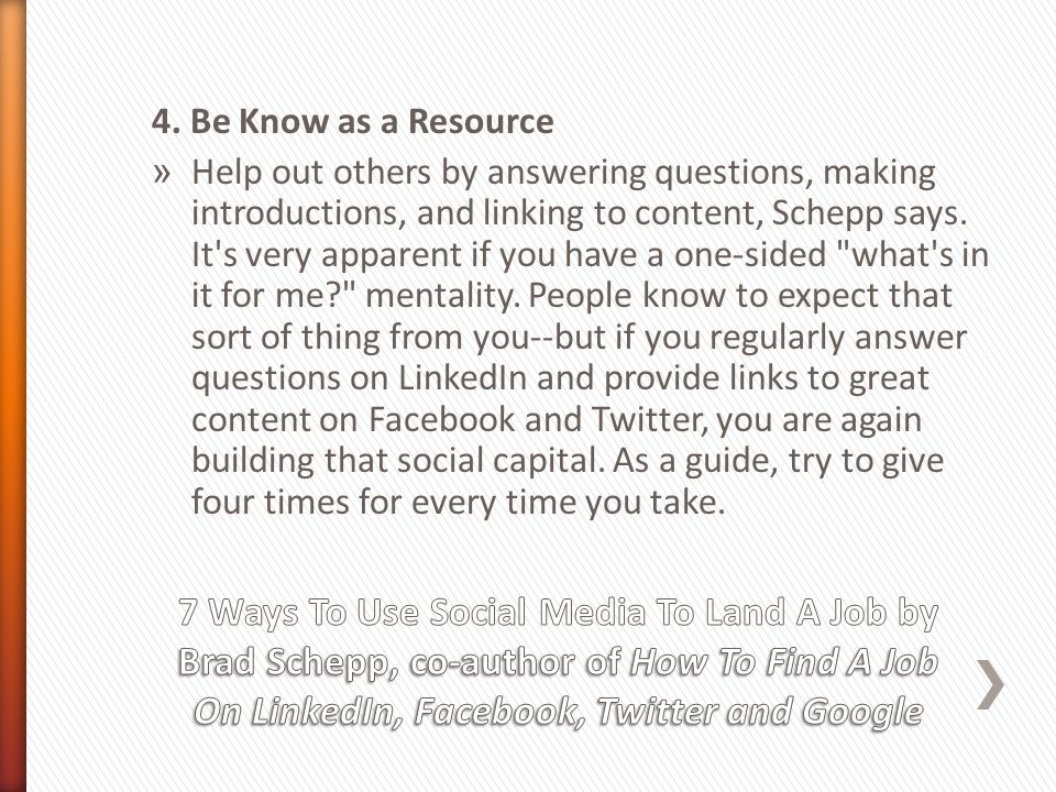4. Be Know as a Resource » Help out others by answering questions, making introductions, and linking to content, Schepp says. It's very apparent if yo