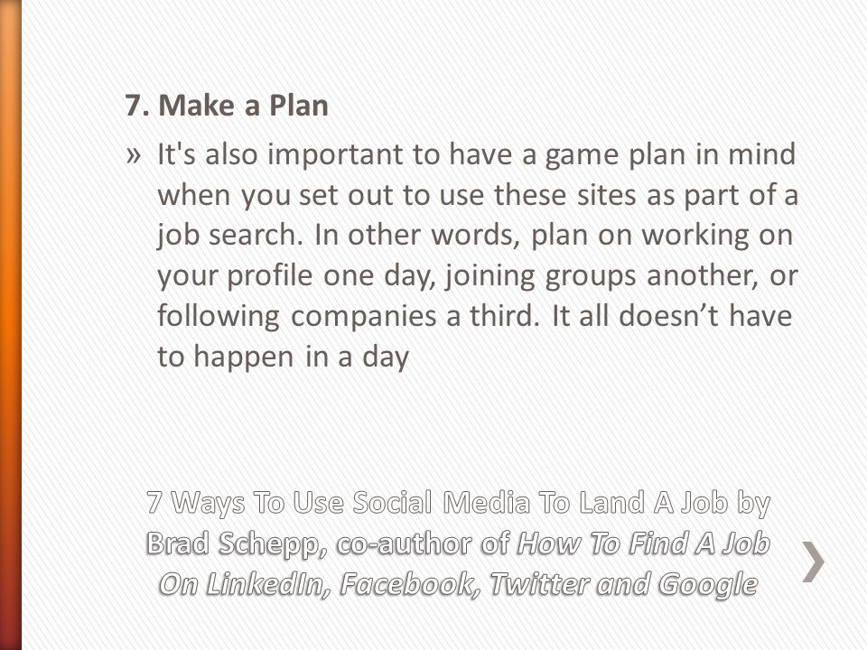 7. Make a Plan » It's also important to have a game plan in mind when you set out to use these sites as part of a job search. In other words, plan on