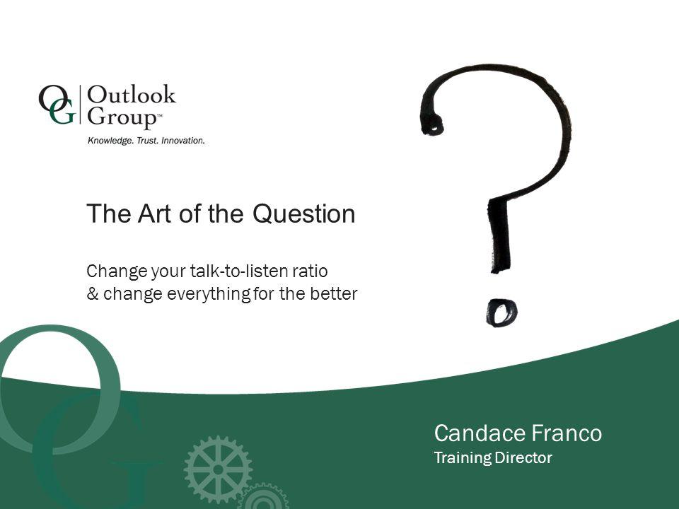 Candace Franco Training Director Change your talk-to-listen ratio & change everything for the better The Art of the Question