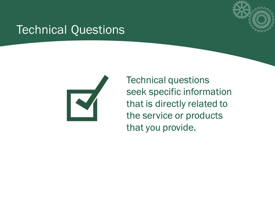 Technical questions seek specific information that is directly related to the service or products that you provide.