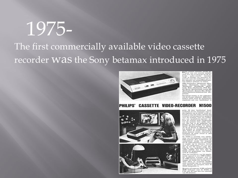 1975- The first commercially available video cassette recorder was the Sony betamax introduced in 1975