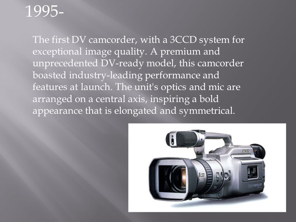 The first DV camcorder, with a 3CCD system for exceptional image quality. A premium and unprecedented DV-ready model, this camcorder boasted industry-