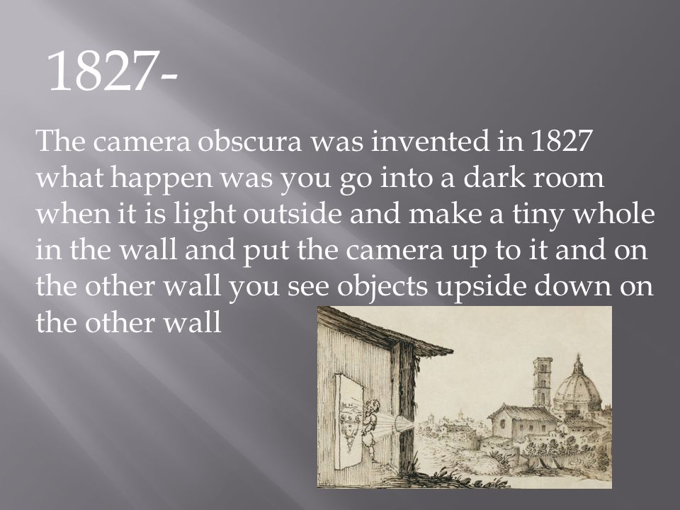 1827- The camera obscura was invented in 1827 what happen was you go into a dark room when it is light outside and make a tiny whole in the wall and p