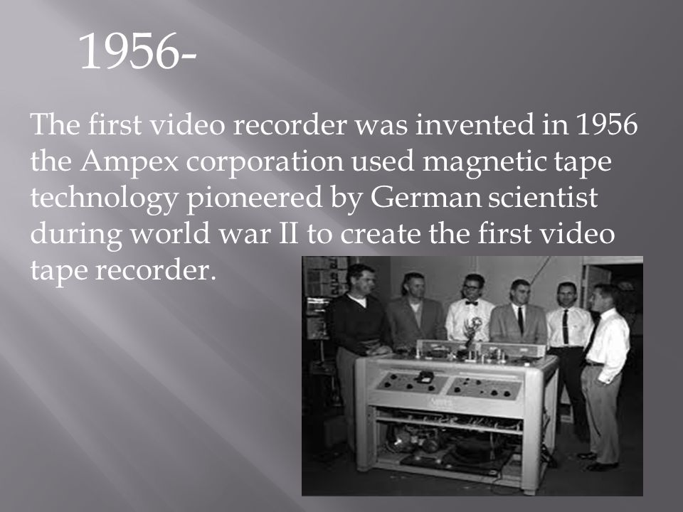1956- The first video recorder was invented in 1956 the Ampex corporation used magnetic tape technology pioneered by German scientist during world war