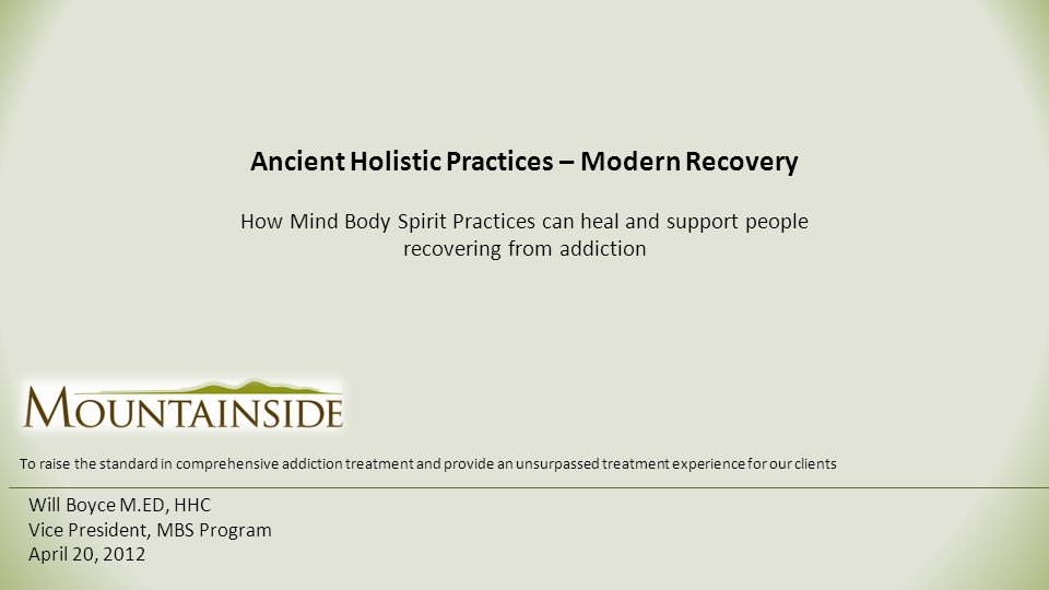 Ancient Holistic Practices – Modern Recovery How Mind Body Spirit Practices can heal and support people recovering from addiction Will Boyce M.ED, HHC Vice President, MBS Program April 20, 2012 To raise the standard in comprehensive addiction treatment and provide an unsurpassed treatment experience for our clients