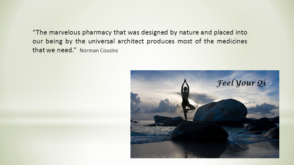 The marvelous pharmacy that was designed by nature and placed into our being by the universal architect produces most of the medicines that we need. Norman Cousins Feel Your Qi