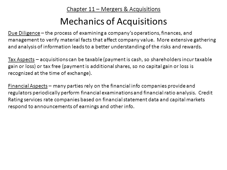 Chapter 11 – Mergers & Acquisitions Mechanics of Acquisitions Due Diligence – the process of examining a company's operations, finances, and management to verify material facts that affect company value.