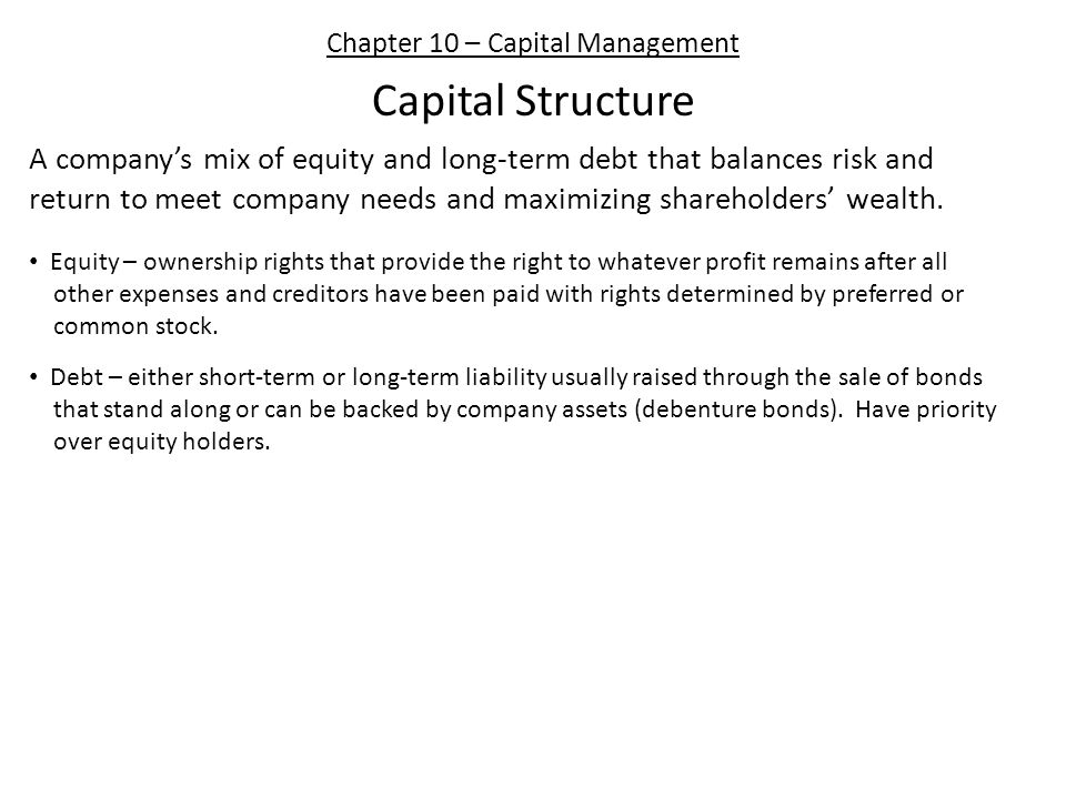 Chapter 10 – Capital Management Capital Structure A company's mix of equity and long-term debt that balances risk and return to meet company needs and maximizing shareholders' wealth.