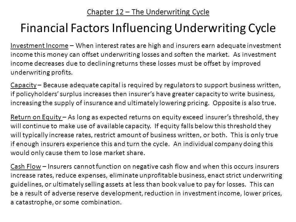 Chapter 12 – The Underwriting Cycle Financial Factors Influencing Underwriting Cycle Investment Income – When interest rates are high and insurers earn adequate investment income this money can offset underwriting losses and soften the market.