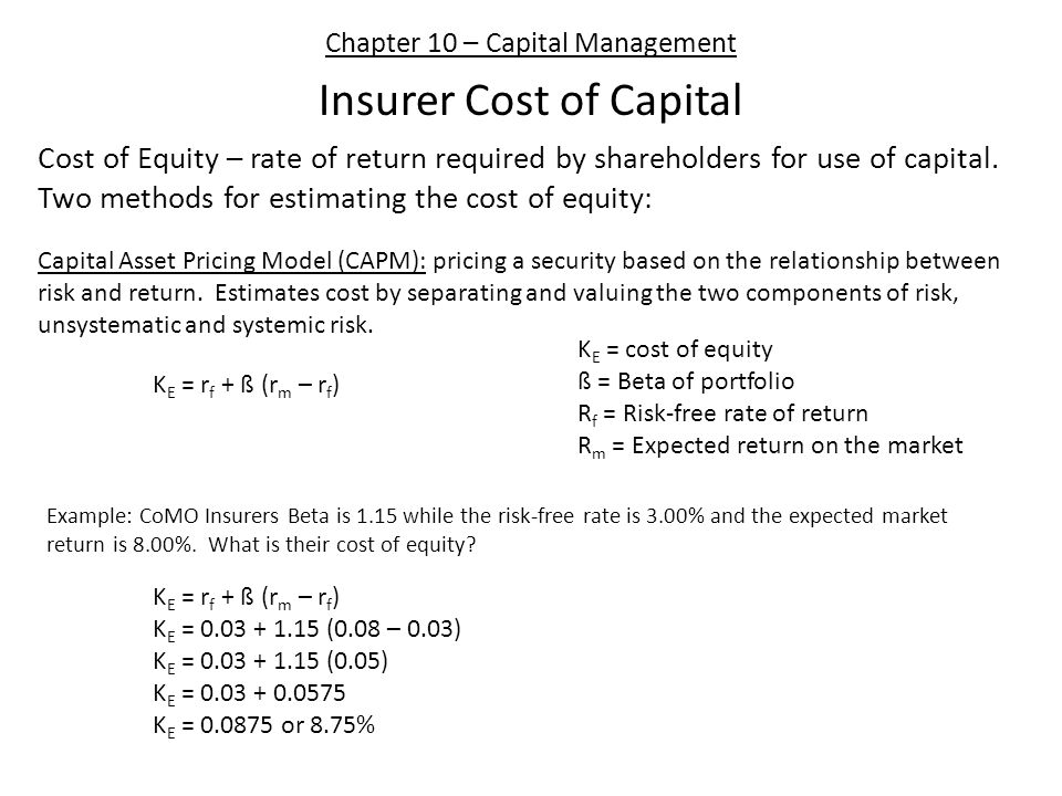 Chapter 10 – Capital Management Insurer Cost of Capital Cost of Equity – rate of return required by shareholders for use of capital. Two methods for e